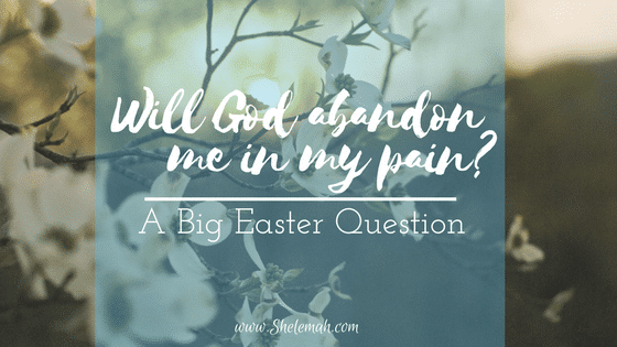 Will God abandon me in my pain? | A Big Easter Question